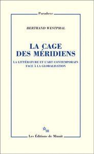 La cage des méridiens – La littérature et l'art contemporain face à la globalisation – Bertrand Wesphal – Les éditions de Minuit.